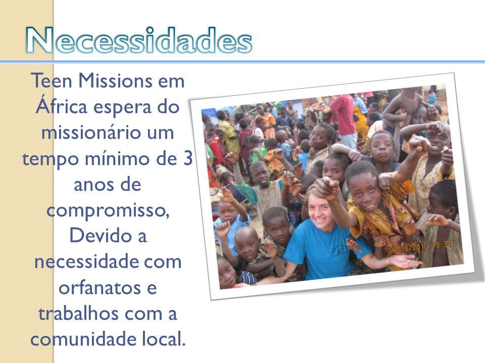 Teen Missions em África espera do missionário um tempo mínimo de 3 anos de compromisso, Devido a necessidade com orfanatos e trabalhos com a comunidad