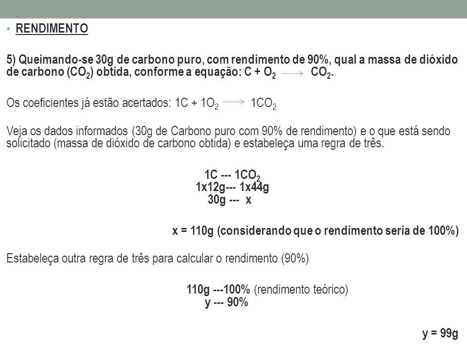 RENDIMENTO 5) Queimando-se 30g de carbono puro, com rendimento de 90%, qual a massa de dióxido de carbono (CO 2 ) obtida, conforme a equação: C + O 2