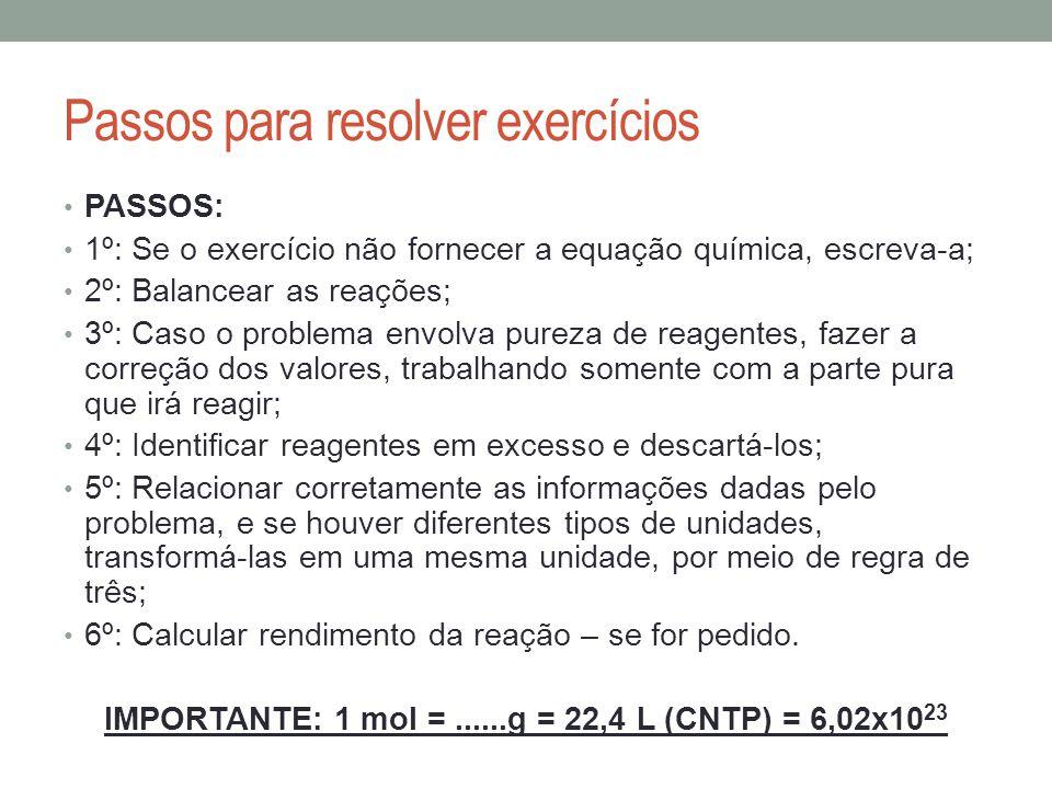 Passos para resolver exercícios PASSOS: 1º: Se o exercício não fornecer a equação química, escreva-a; 2º: Balancear as reações; 3º: Caso o problema en