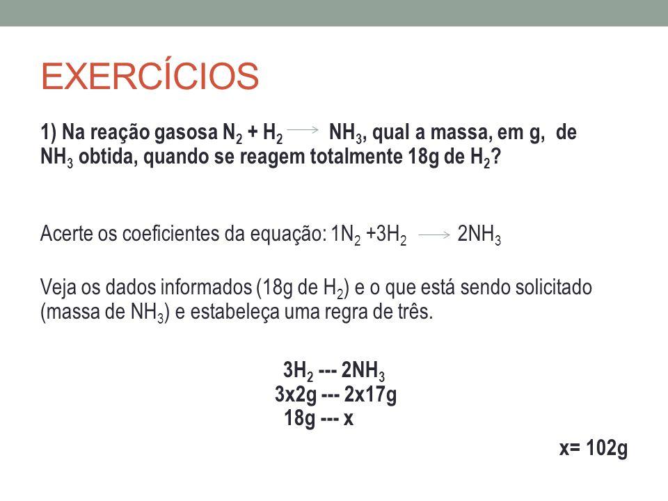 EXERCÍCIOS 1) Na reação gasosa N 2 + H 2 NH 3, qual a massa, em g, de NH 3 obtida, quando se reagem totalmente 18g de H 2 ? Acerte os coeficientes da