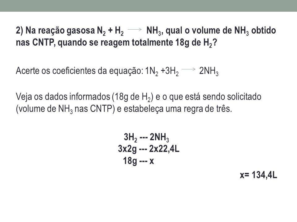 2) Na reação gasosa N 2 + H 2 NH 3, qual o volume de NH 3 obtido nas CNTP, quando se reagem totalmente 18g de H 2 ? Acerte os coeficientes da equação: