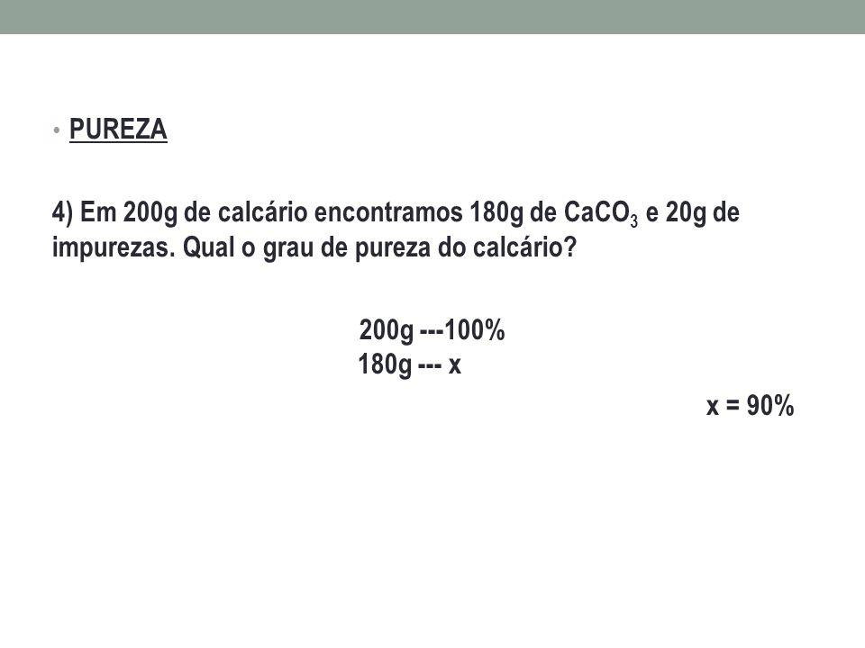 PUREZA 4) Em 200g de calcário encontramos 180g de CaCO 3 e 20g de impurezas. Qual o grau de pureza do calcário? 200g ---100% 180g --- x x = 90%