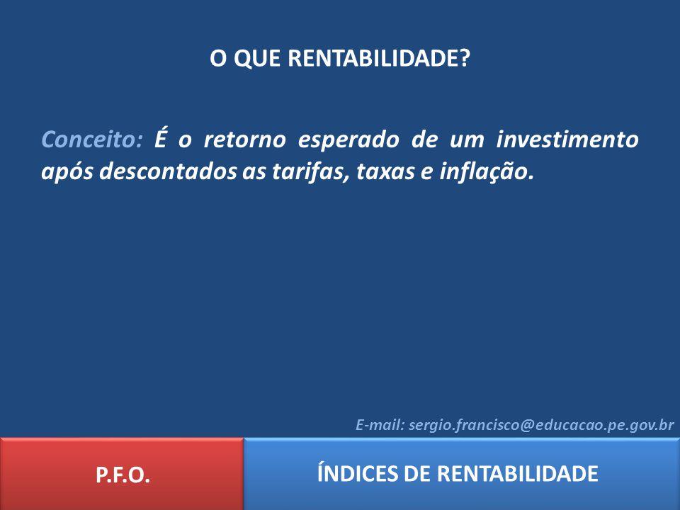 O QUE RENTABILIDADE? P.F.O. ÍNDICES DE RENTABILIDADE E-mail: sergio.francisco@educacao.pe.gov.br Conceito: É o retorno esperado de um investimento apó