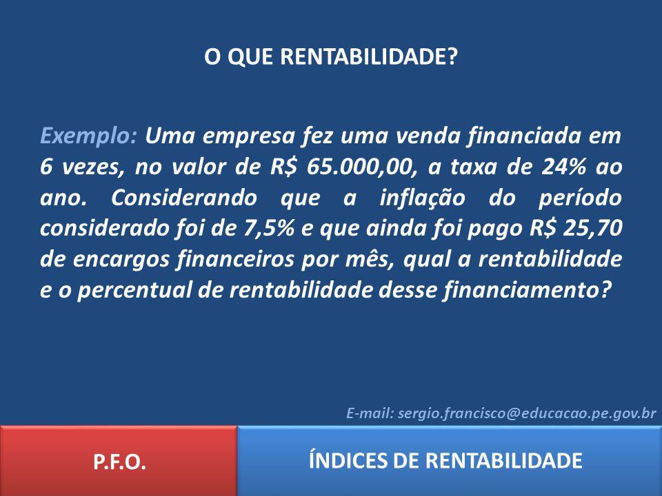 O QUE RENTABILIDADE? P.F.O. ÍNDICES DE RENTABILIDADE E-mail: sergio.francisco@educacao.pe.gov.br Exemplo: Uma empresa fez uma venda financiada em 6 ve