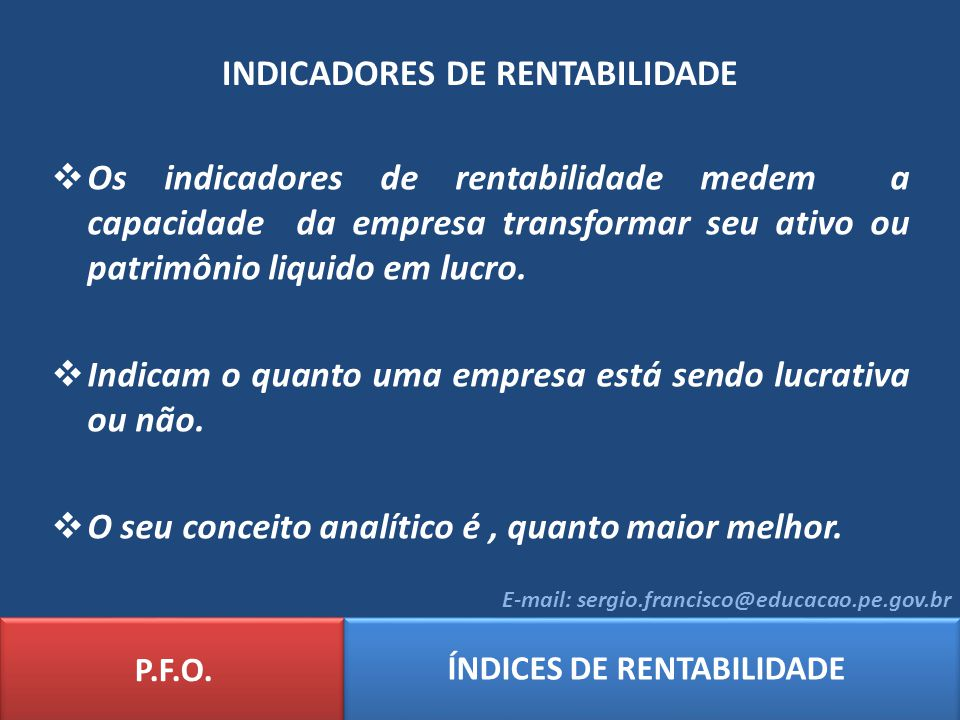 INDICADORES DE RENTABILIDADE P.F.O. ÍNDICES DE RENTABILIDADE E-mail: sergio.francisco@educacao.pe.gov.br Os indicadores de rentabilidade medem a capac