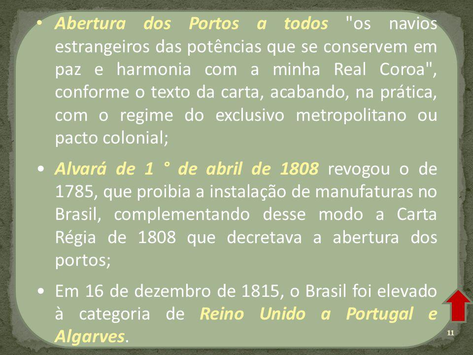 Abertura dos Portos a todos os navios estrangeiros das potências que se conservem em paz e harmonia com a minha Real Coroa , conforme o texto da carta, acabando, na prática, com o regime do exclusivo metropolitano ou pacto colonial; Alvará de 1 ° de abril de 1808 revogou o de 1785, que proibia a instalação de manufaturas no Brasil, complementando desse modo a Carta Régia de 1808 que decretava a abertura dos portos; Em 16 de dezembro de 1815, o Brasil foi elevado à categoria de Reino Unido a Portugal e Algarves.