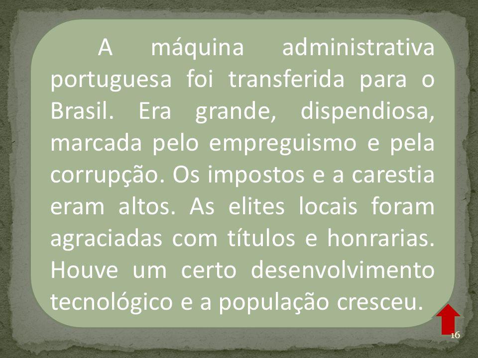 A máquina administrativa portuguesa foi transferida para o Brasil. Era grande, dispendiosa, marcada pelo empreguismo e pela corrupção. Os impostos e a