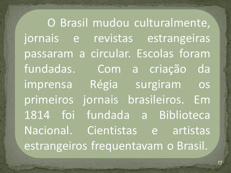 O Brasil mudou culturalmente, jornais e revistas estrangeiras passaram a circular. Escolas foram fundadas. Com a criação da imprensa Régia surgiram os