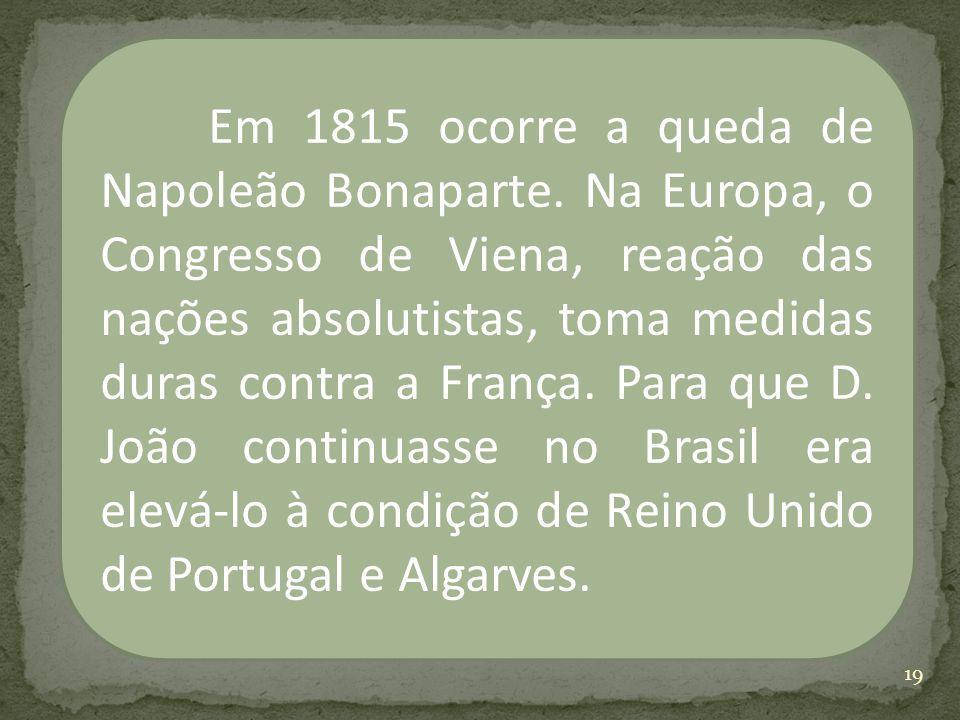 Em 1815 ocorre a queda de Napoleão Bonaparte. Na Europa, o Congresso de Viena, reação das nações absolutistas, toma medidas duras contra a França. Par