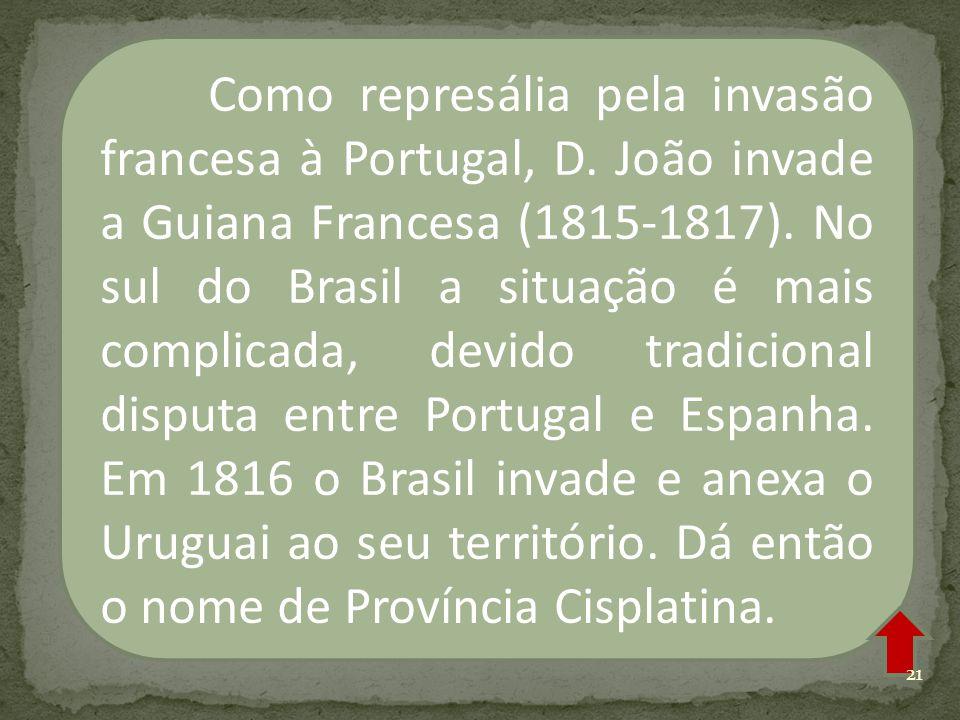 Como represália pela invasão francesa à Portugal, D. João invade a Guiana Francesa (1815-1817). No sul do Brasil a situação é mais complicada, devido