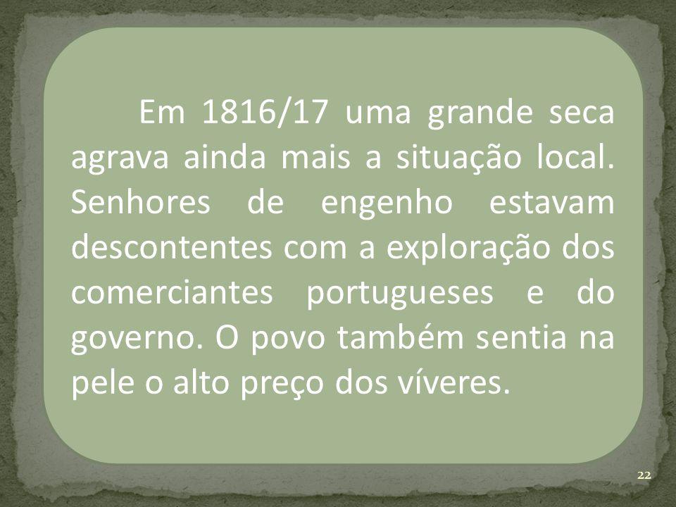Em 1816/17 uma grande seca agrava ainda mais a situação local. Senhores de engenho estavam descontentes com a exploração dos comerciantes portugueses
