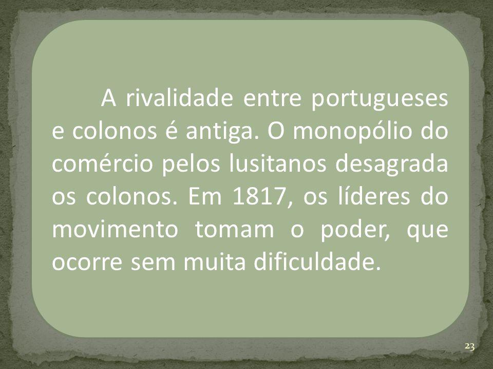 A rivalidade entre portugueses e colonos é antiga. O monopólio do comércio pelos lusitanos desagrada os colonos. Em 1817, os líderes do movimento toma
