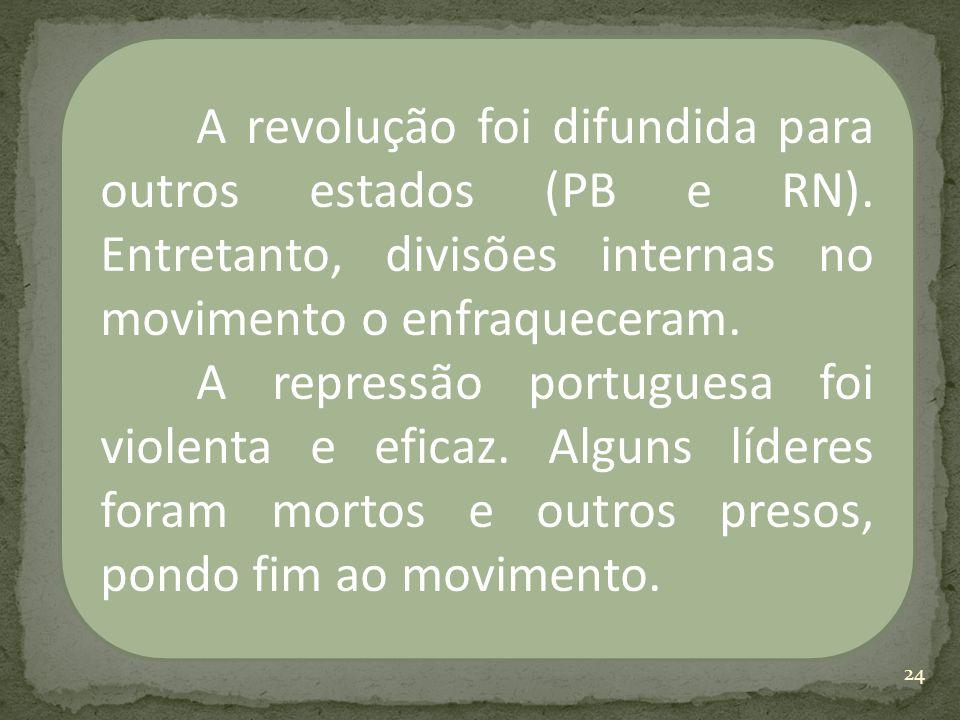 A revolução foi difundida para outros estados (PB e RN). Entretanto, divisões internas no movimento o enfraqueceram. A repressão portuguesa foi violen