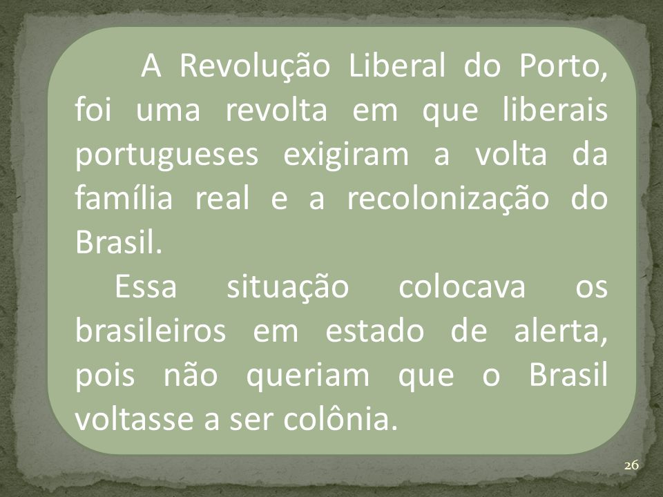 A Revolução Liberal do Porto, foi uma revolta em que liberais portugueses exigiram a volta da família real e a recolonização do Brasil. Essa situação