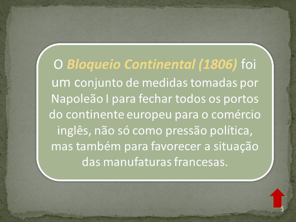 O Bloqueio Continental (1806) foi um c onjunto de medidas tomadas por Napoleão I para fechar todos os portos do continente europeu para o comércio inglês, não só como pressão política, mas também para favorecer a situação das manufaturas francesas.