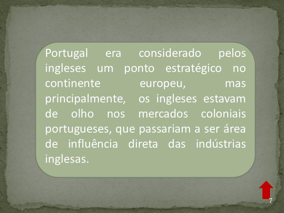 Portugal era considerado pelos ingleses um ponto estratégico no continente europeu, mas principalmente, os ingleses estavam de olho nos mercados coloniais portugueses, que passariam a ser área de influência direta das indústrias inglesas.