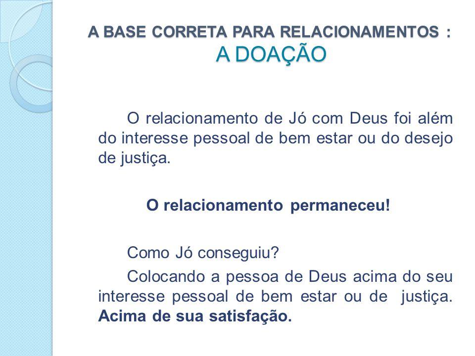 A BASE CORRETA PARA RELACIONAMENTOS : A DOAÇÃO O relacionamento de Jó com Deus foi além do interesse pessoal de bem estar ou do desejo de justiça.