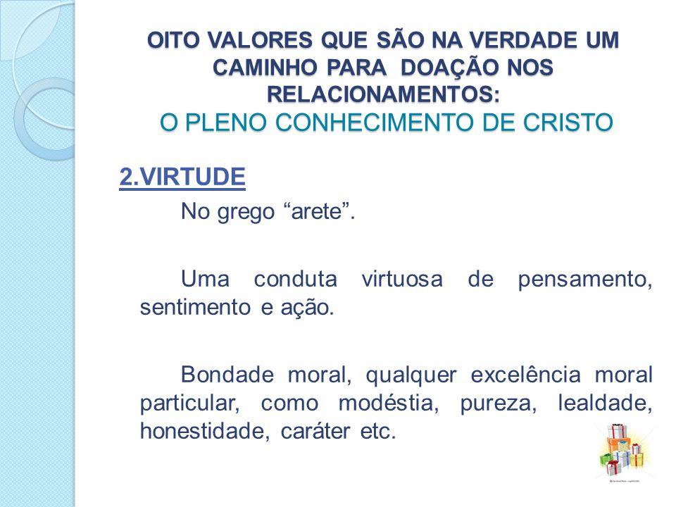 OITO VALORES QUE SÃO NA VERDADE UM CAMINHO PARA DOAÇÃO NOS RELACIONAMENTOS: O PLENO CONHECIMENTO DE CRISTO 2.VIRTUDE No grego arete.