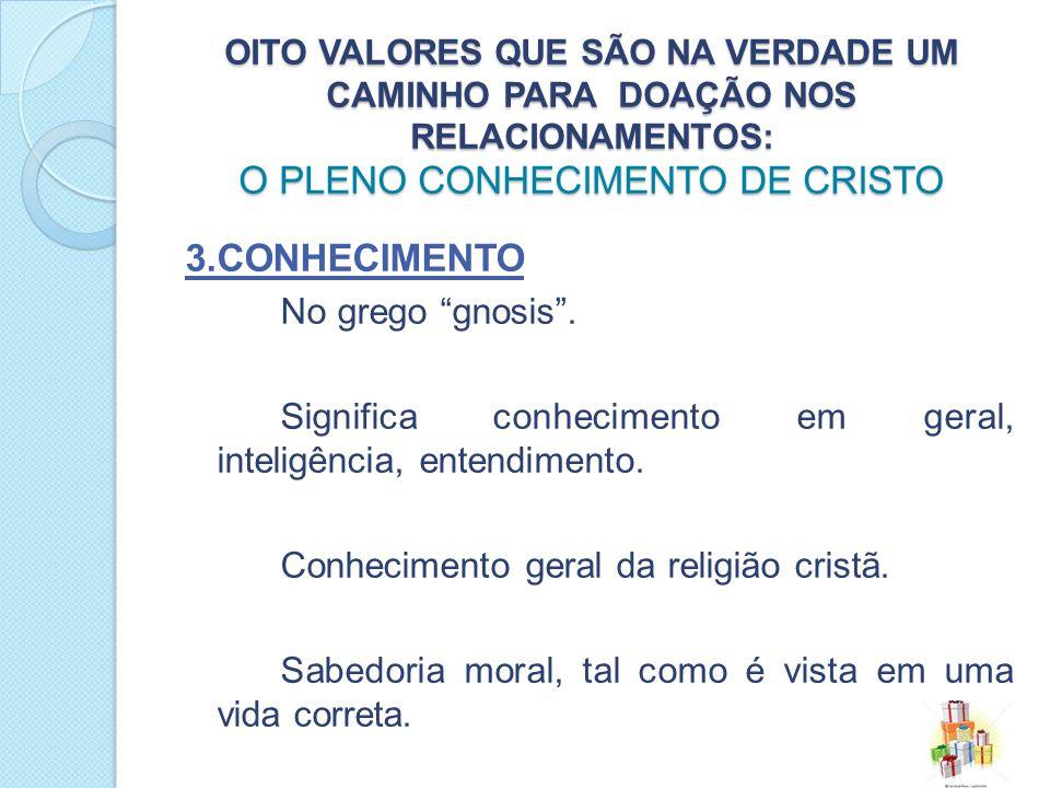 OITO VALORES QUE SÃO NA VERDADE UM CAMINHO PARA DOAÇÃO NOS RELACIONAMENTOS: O PLENO CONHECIMENTO DE CRISTO 3.CONHECIMENTO No grego gnosis.
