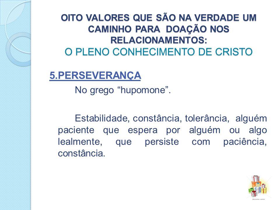 OITO VALORES QUE SÃO NA VERDADE UM CAMINHO PARA DOAÇÃO NOS RELACIONAMENTOS: O PLENO CONHECIMENTO DE CRISTO 5.PERSEVERANÇA No grego hupomone.