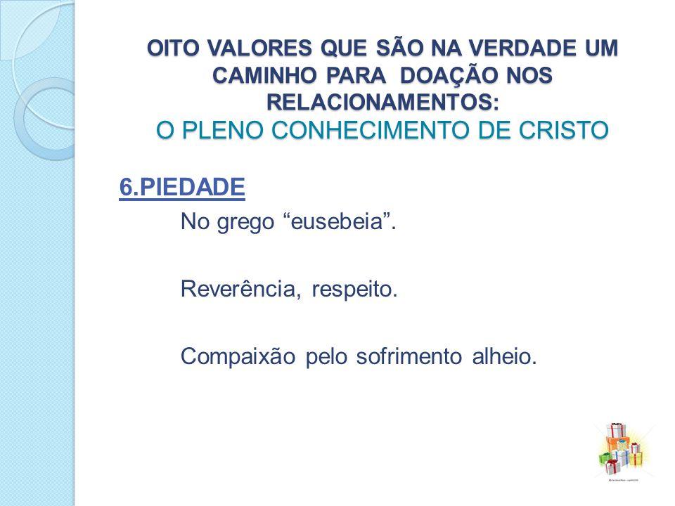 OITO VALORES QUE SÃO NA VERDADE UM CAMINHO PARA DOAÇÃO NOS RELACIONAMENTOS: O PLENO CONHECIMENTO DE CRISTO 6.PIEDADE No grego eusebeia.