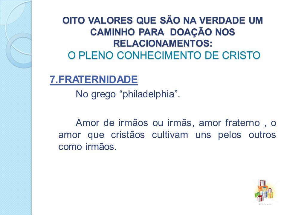OITO VALORES QUE SÃO NA VERDADE UM CAMINHO PARA DOAÇÃO NOS RELACIONAMENTOS: O PLENO CONHECIMENTO DE CRISTO 7.FRATERNIDADE No grego philadelphia.