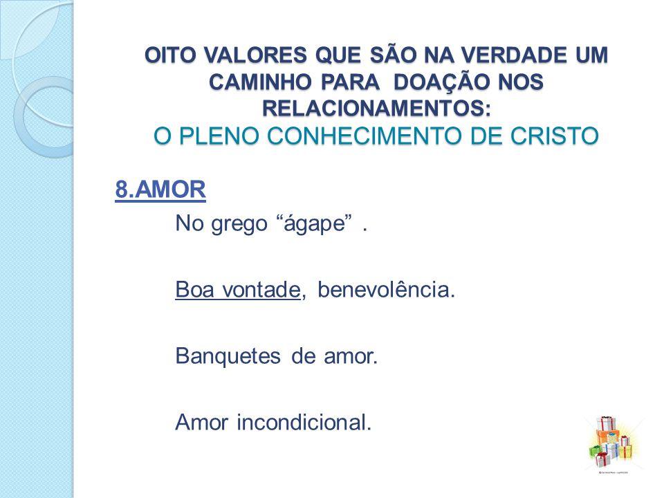 OITO VALORES QUE SÃO NA VERDADE UM CAMINHO PARA DOAÇÃO NOS RELACIONAMENTOS: O PLENO CONHECIMENTO DE CRISTO 8.AMOR No grego ágape.