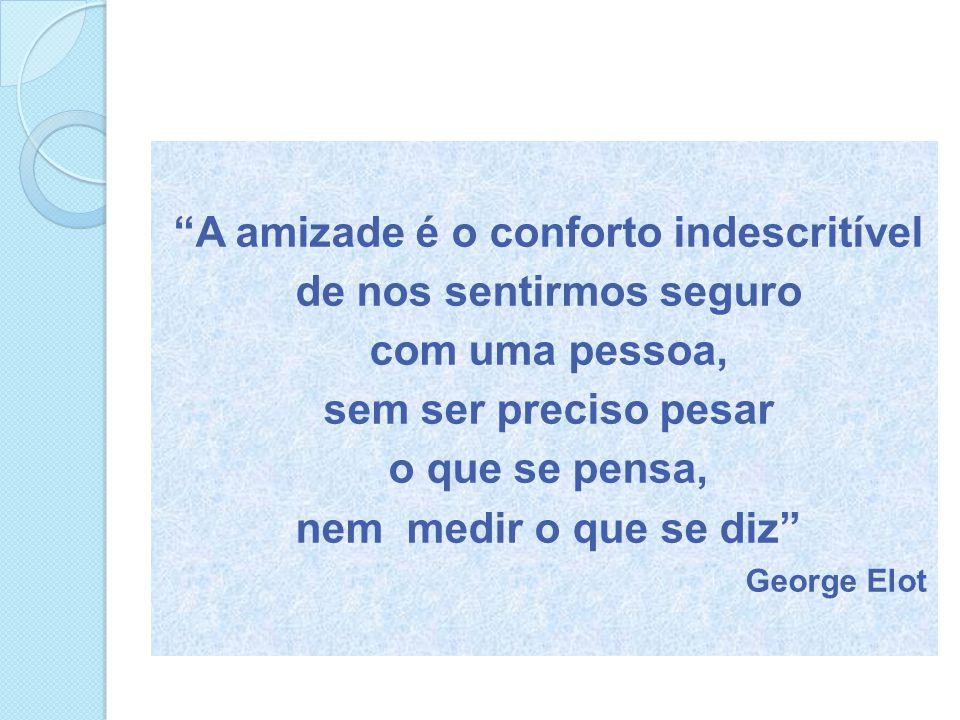 A amizade é o conforto indescritível de nos sentirmos seguro com uma pessoa, sem ser preciso pesar o que se pensa, nem medir o que se diz George Elot