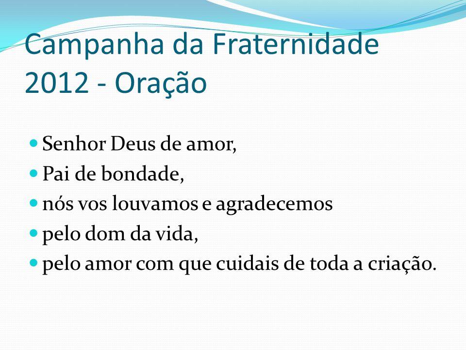 Campanha da Fraternidade 2012 - Oração Senhor Deus de amor, Pai de bondade, nós vos louvamos e agradecemos pelo dom da vida, pelo amor com que cuidais
