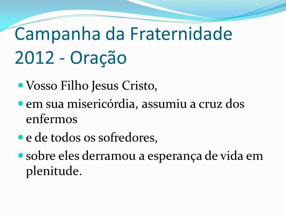 Campanha da Fraternidade 2012 - Oração Vosso Filho Jesus Cristo, em sua misericórdia, assumiu a cruz dos enfermos e de todos os sofredores, sobre eles