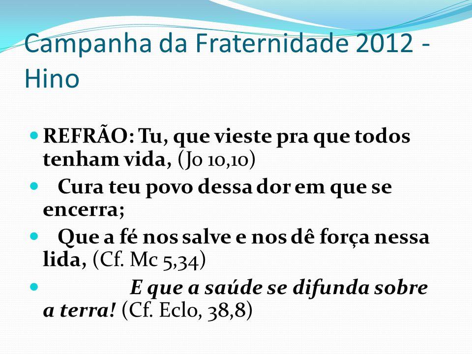 Campanha da Fraternidade 2012 - Hino REFRÃO: Tu, que vieste pra que todos tenham vida, (Jo 10,10) Cura teu povo dessa dor em que se encerra; Que a fé