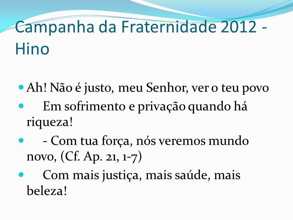 Campanha da Fraternidade 2012 - Hino Ah! Não é justo, meu Senhor, ver o teu povo Em sofrimento e privação quando há riqueza! - Com tua força, nós vere