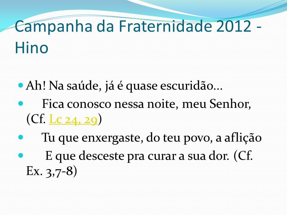 Campanha da Fraternidade 2012 - Hino Ah! Na saúde, já é quase escuridão... Fica conosco nessa noite, meu Senhor, (Cf. Lc 24, 29)Lc 24, 29 Tu que enxer
