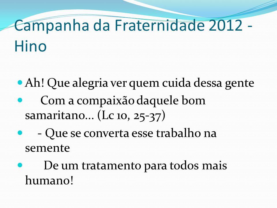 Campanha da Fraternidade 2012 - Hino Ah! Que alegria ver quem cuida dessa gente Com a compaixão daquele bom samaritano... (Lc 10, 25-37) - Que se conv