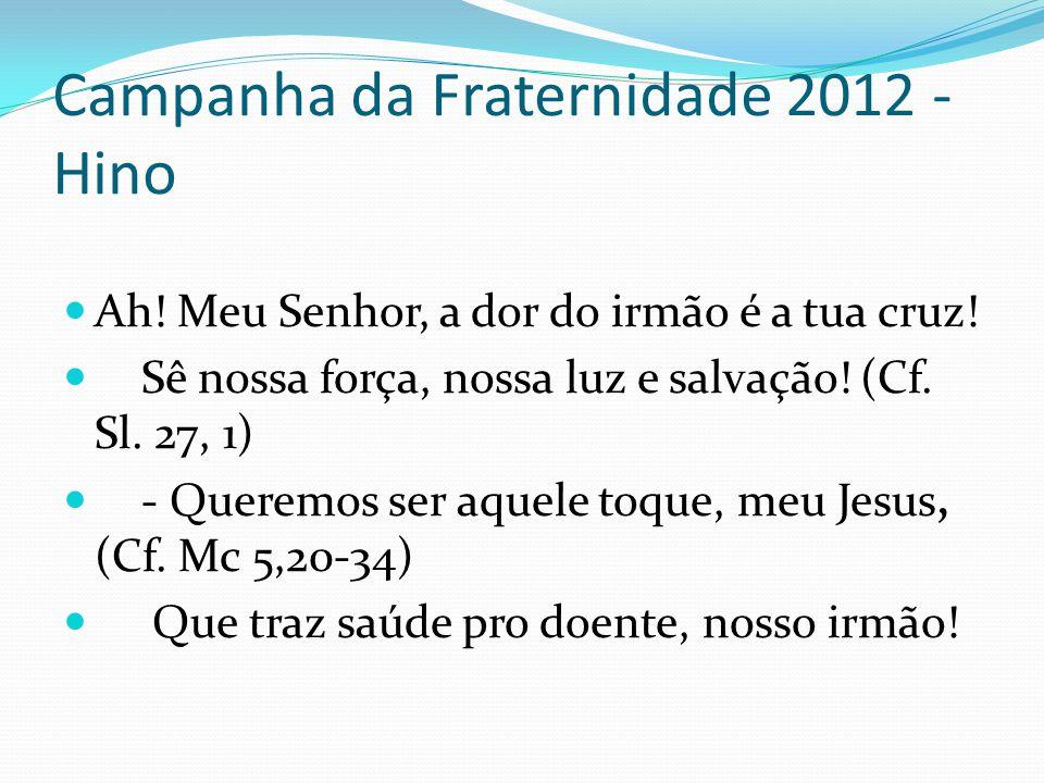 Campanha da Fraternidade 2012 - Hino Ah! Meu Senhor, a dor do irmão é a tua cruz! Sê nossa força, nossa luz e salvação! (Cf. Sl. 27, 1) - Queremos ser