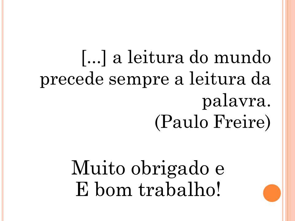 Muito obrigado e E bom trabalho! [...] a leitura do mundo precede sempre a leitura da palavra. (Paulo Freire)