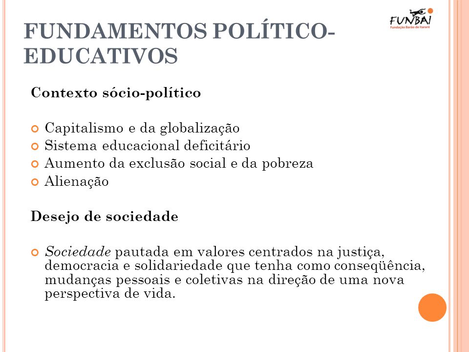 FUNDAMENTOS POLÍTICO- EDUCATIVOS Contexto sócio-político Capitalismo e da globalização Sistema educacional deficitário Aumento da exclusão social e da