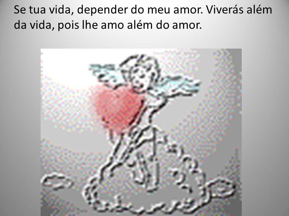 Se tua vida, depender do meu amor. Viverás além da vida, pois lhe amo além do amor.