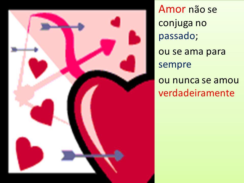 Amor não se conjuga no passado; ou se ama para sempre ou nunca se amou verdadeiramente Amor não se conjuga no passado; ou se ama para sempre ou nunca
