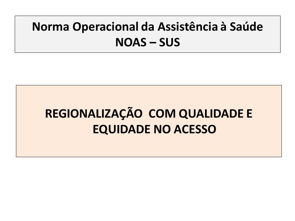 Norma Operacional da Assistência à Saúde NOAS – SUS REGIONALIZAÇÃO COM QUALIDADE E EQUIDADE NO ACESSO