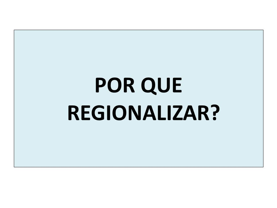 POR QUE REGIONALIZAR?