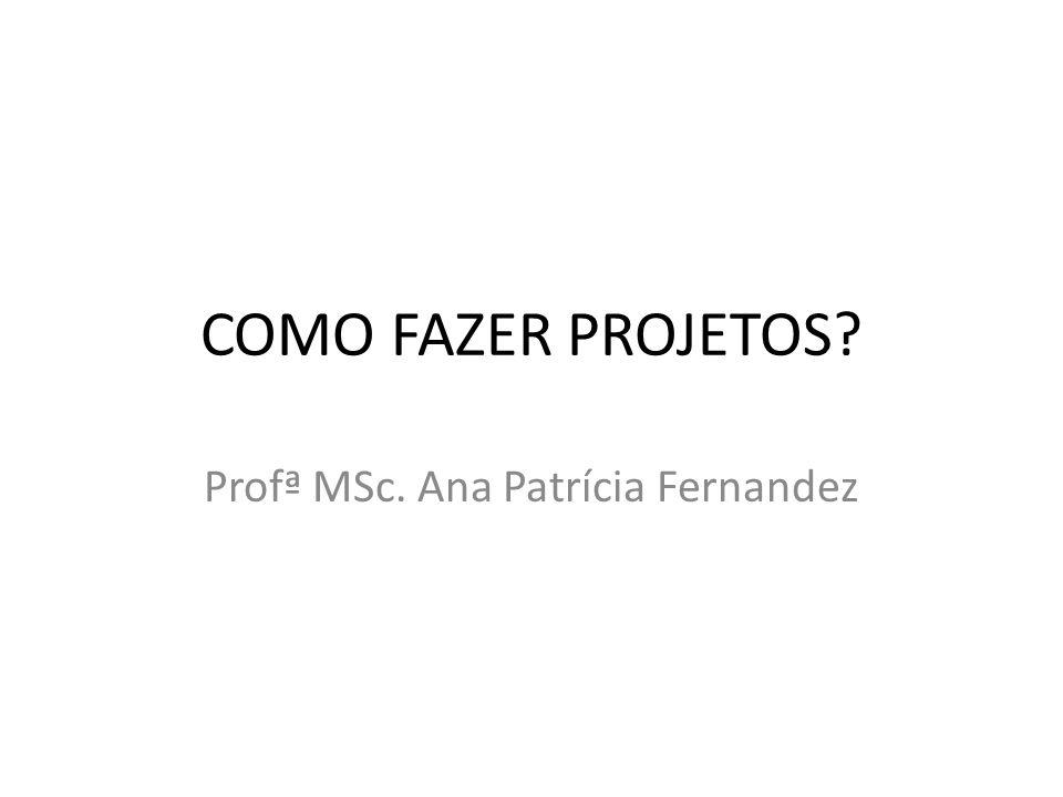 COMO FAZER PROJETOS? Profª MSc. Ana Patrícia Fernandez