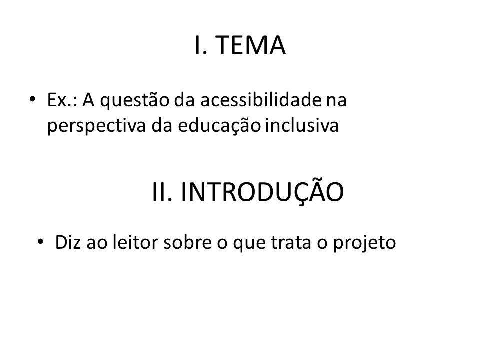 I. TEMA Ex.: A questão da acessibilidade na perspectiva da educação inclusiva II. INTRODUÇÃO Diz ao leitor sobre o que trata o projeto