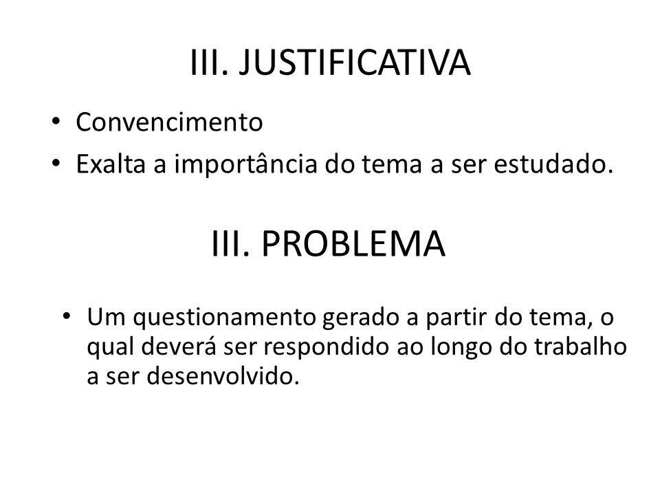 III. JUSTIFICATIVA Convencimento Exalta a importância do tema a ser estudado. III. PROBLEMA Um questionamento gerado a partir do tema, o qual deverá s