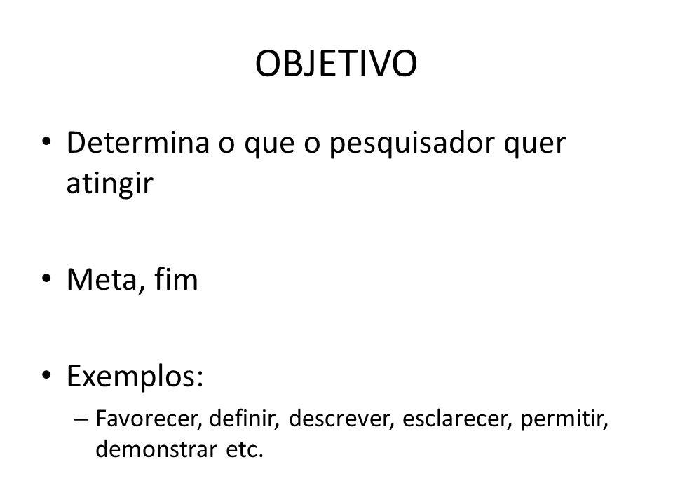 OBJETIVO Determina o que o pesquisador quer atingir Meta, fim Exemplos: – Favorecer, definir, descrever, esclarecer, permitir, demonstrar etc.