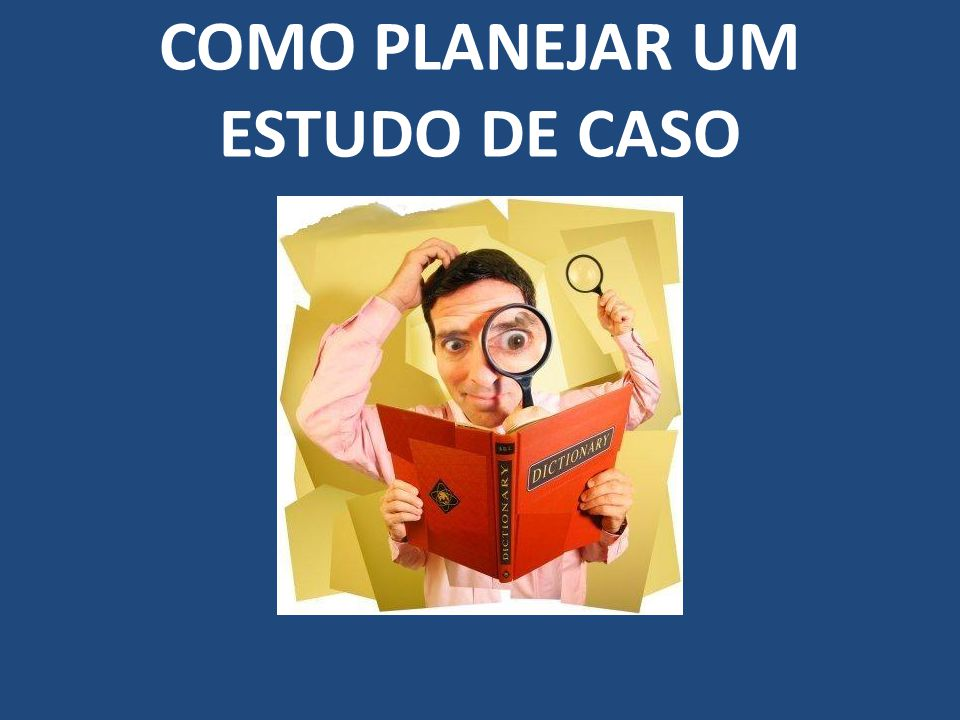 COMO PLANEJAR UM ESTUDO DE CASO