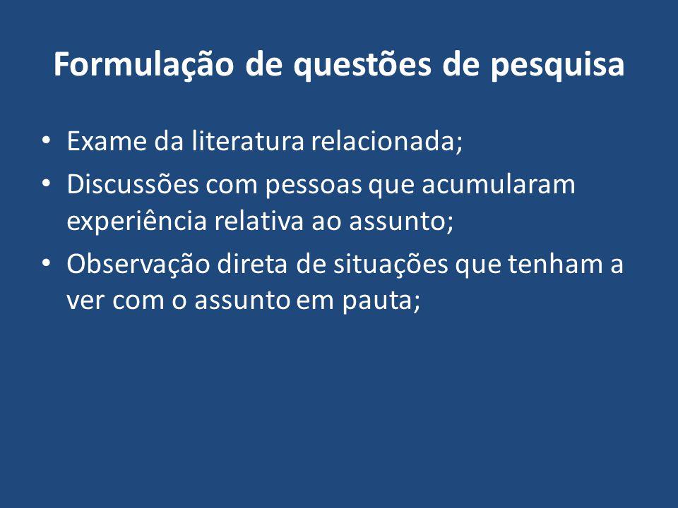 Formulação de questões de pesquisa Exame da literatura relacionada; Discussões com pessoas que acumularam experiência relativa ao assunto; Observação