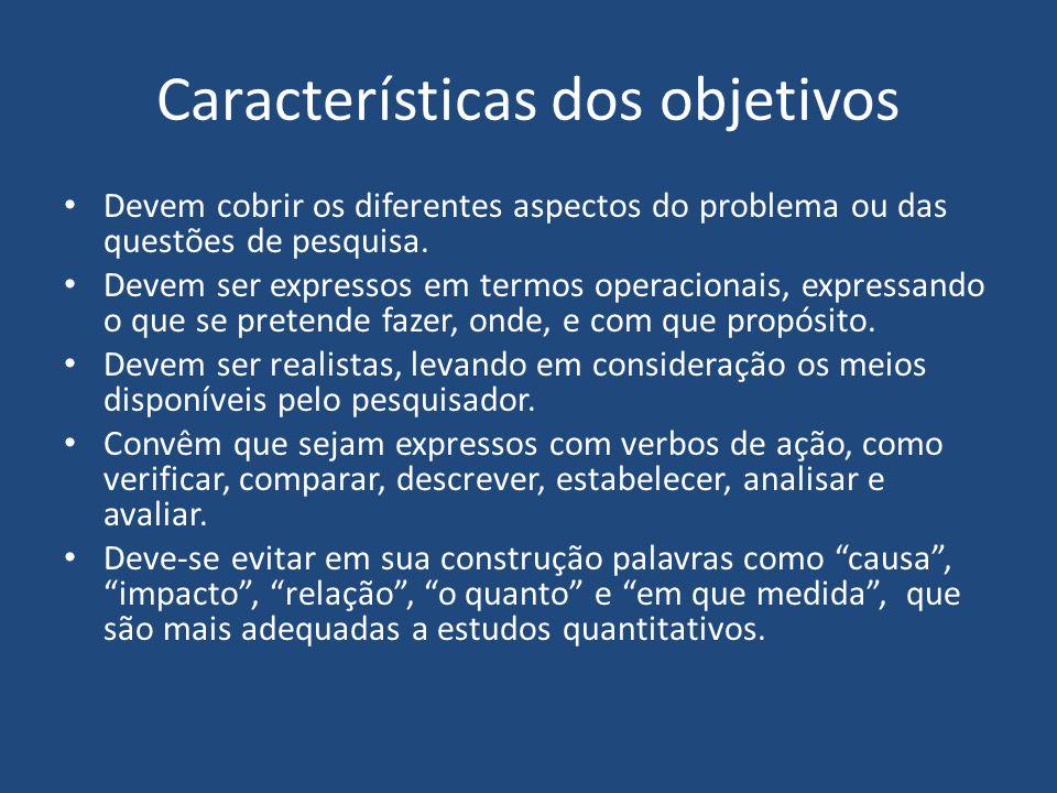 Características dos objetivos Devem cobrir os diferentes aspectos do problema ou das questões de pesquisa. Devem ser expressos em termos operacionais,
