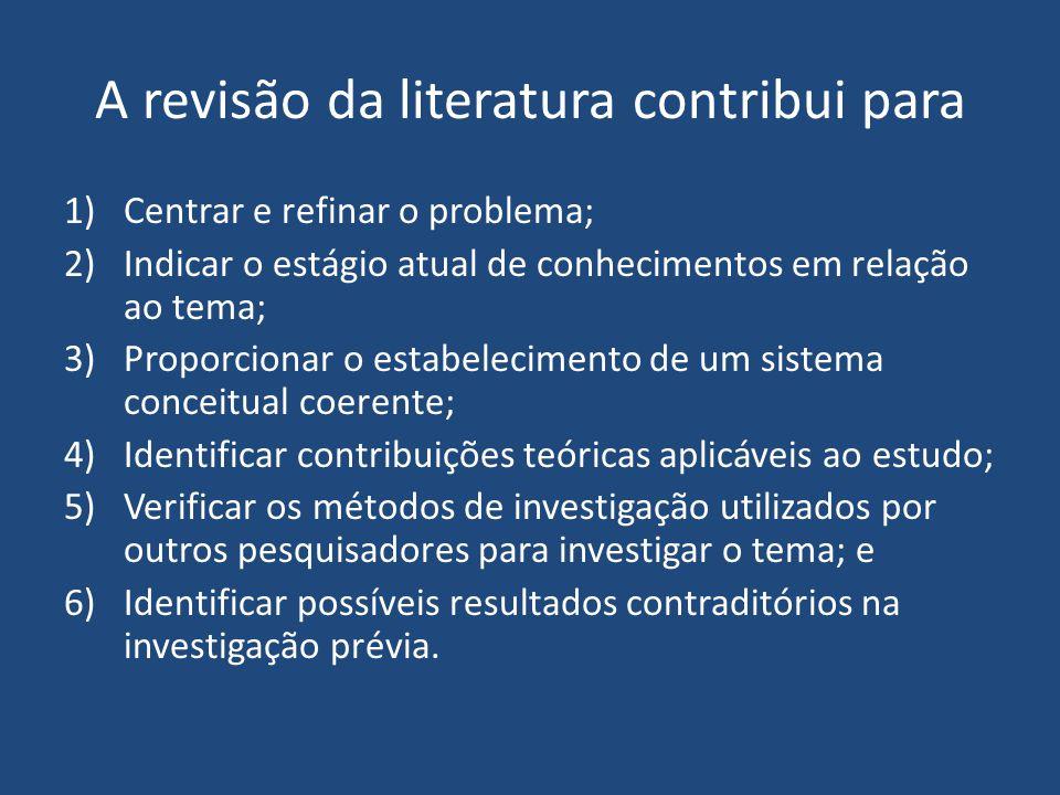 A revisão da literatura contribui para 1)Centrar e refinar o problema; 2)Indicar o estágio atual de conhecimentos em relação ao tema; 3)Proporcionar o
