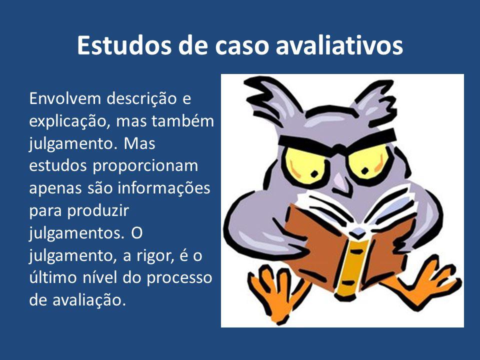 Estudos de caso avaliativos Envolvem descrição e explicação, mas também julgamento. Mas estudos proporcionam apenas são informações para produzir julg